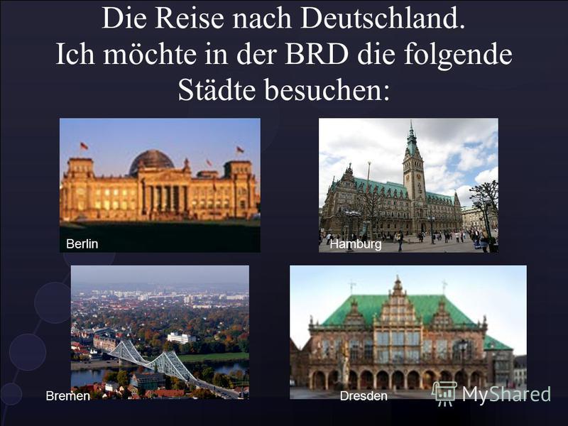 Die Reise nach Deutschland. Ich möchte in der BRD die folgende Städte besuchen: BerlinHamburg BremenDresden
