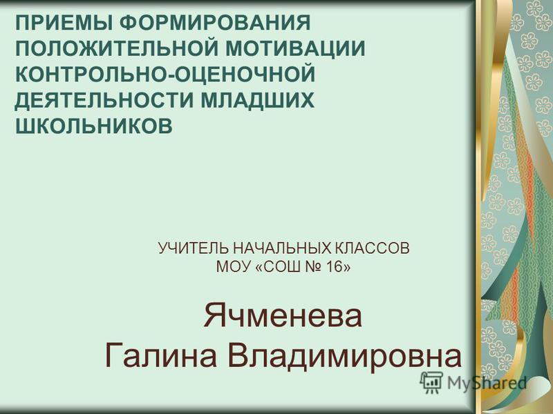 ПРИЕМЫ ФОРМИРОВАНИЯ ПОЛОЖИТЕЛЬНОЙ МОТИВАЦИИ КОНТРОЛЬНО-ОЦЕНОЧНОЙ ДЕЯТЕЛЬНОСТИ МЛАДШИХ ШКОЛЬНИКОВ УЧИТЕЛЬ НАЧАЛЬНЫХ КЛАССОВ МОУ «СОШ 16» Ячменева Галина Владимировна
