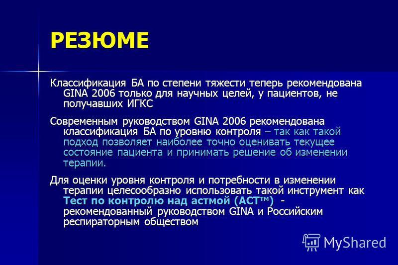 РЕЗЮМЕ Классификация БА по степени тяжести теперь рекомендована GINA 2006 только для научных целей, у пациентов, не получавших ИГКС Современным руководством GINA 2006 рекомендована классификация БА по уровню контроля – так как такой подход позволяет