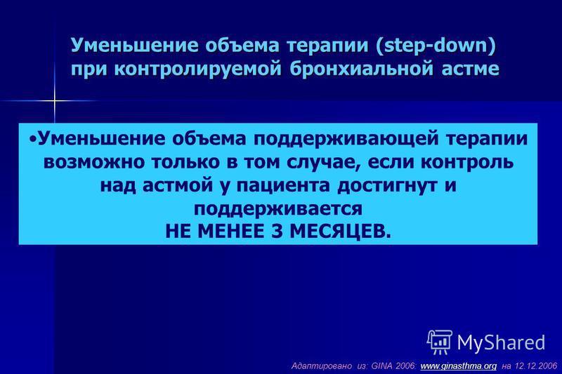 Уменьшение объема терапии (step-down) при контролируемой бронхиальной астме Адаптировано из: GINA 2006: www.ginasthma.org на 12.12.2006www.ginasthma.org Уменьшение объема поддерживающей терапии возможно только в том случае, если контроль над астмой у