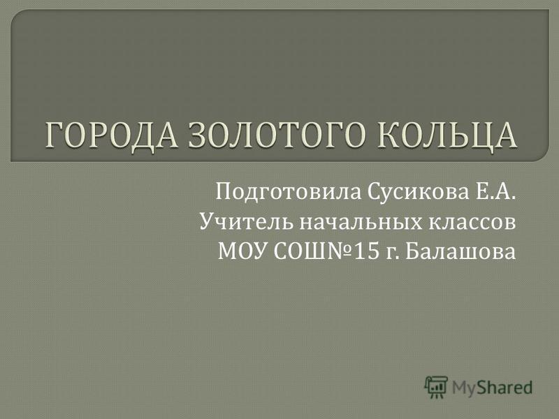 Подготовила Сусикова Е. А. Учитель начальных классов МОУ СОШ 15 г. Балашова