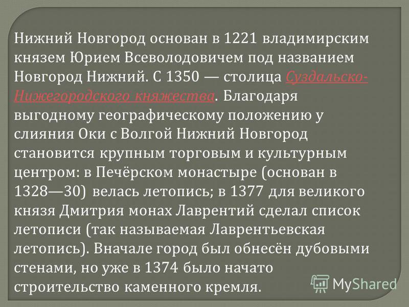 Нижний Новгород основан в 1221 владимирским князем Юрием Всеволодовичем под названием Новгород Нижний. С 1350 столица Суздальско- Нижегородского княжества. Благодаря выгодному географическому положению у слияния Оки с Волгой Нижний Новгород становитс