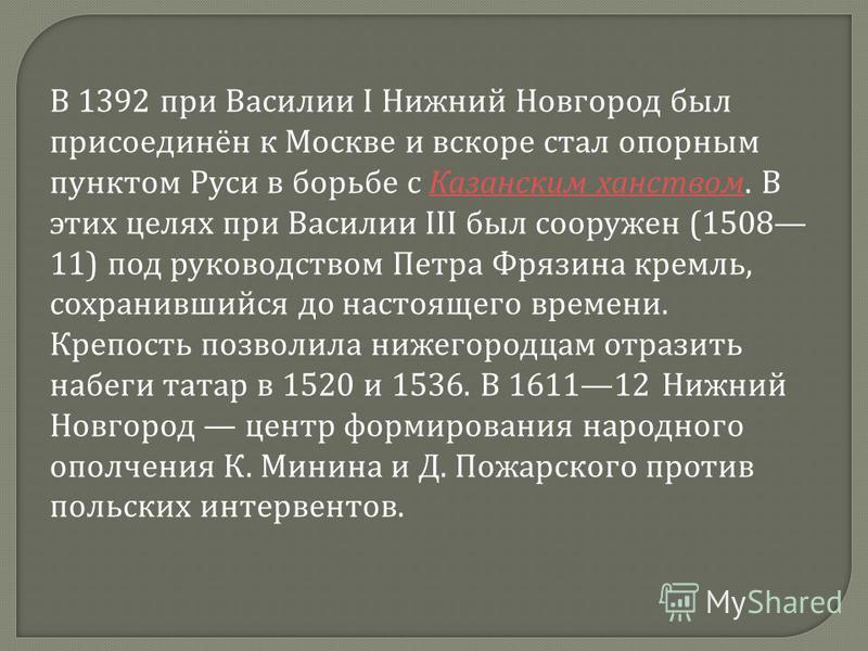 В 1392 при Василии I Нижний Новгород был присоединён к Москве и вскоре стал опорным пунктом Руси в борьбе с Казанским ханством. В этих целях при Василии III был сооружен (1508 11) под руководством Петра Фрязина кремль, сохранившийся до настоящего вре