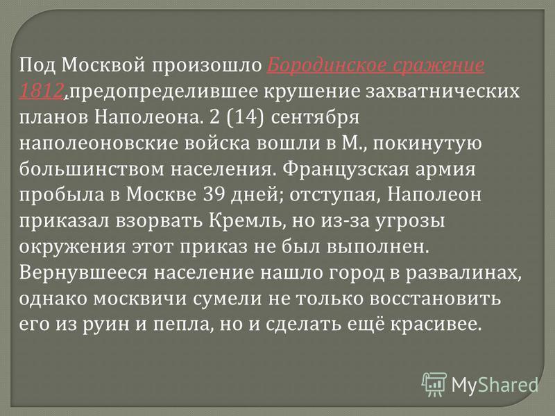 Под Москвой произошло Бородинское сражение 1812,предопределившее крушение захватнических планов Наполеона. 2 (14) сентября наполеоновские войска вошли в М., покинутую большинством населения. Французская армия пробыла в Москве 39 дней; отступая, Напол