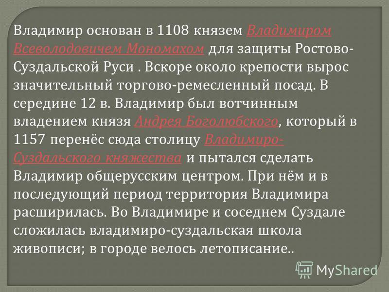 Владимир основан в 1108 князем Владимиром Всеволодовичем Мономахом для защиты Ростово- Суздальской Руси. Вскоре около крепости вырос значительный торгово-ремесленный посад. В середине 12 в. Владимир был вотчинным владением князя Андрея Боголюбского,