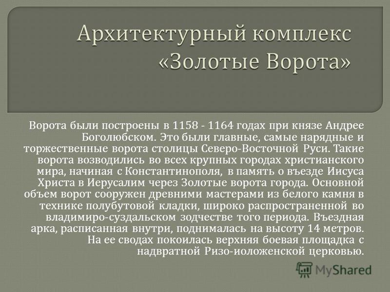 Ворота были построены в 1158 - 1164 годах при князе Андрее Боголюбском. Это были главные, самые нарядные и торжественные ворота столицы Северо - Восточной Руси. Такие ворота возводились во всех крупных городах христианского мира, начиная с Константин