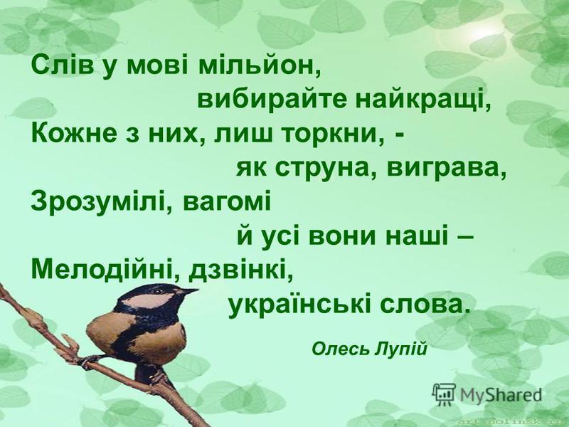 Слів у мові мільйон, вибирайте найкращі, Кожне з них, лиш торкни, - як струна, виграва, Зрозумілі, вагомі й усі вони наші – Мелодійні, дзвінкі, українські слова. Олесь Лупій