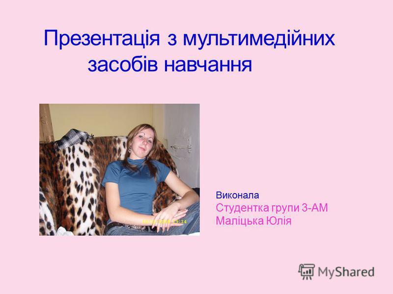 Презентація з мультимедійних засобів навчання Виконала Студентка групи 3-АМ Маліцька Юлія