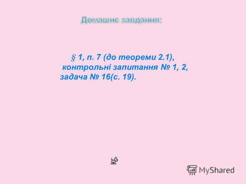 § 1, п. 7 (до теореми 2.1), контрольні запитання 1, 2, задача 16(с. 19).