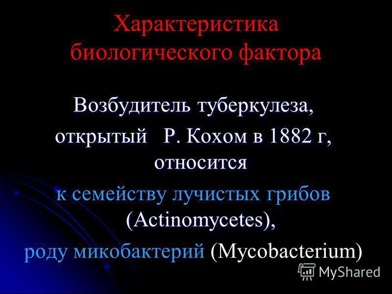 Характеристика биологического фактора Возбудитель туберкулеза, открытый Р. Кохом в 1882 г, относится (Actinomycetes), к семейству лучистых грибов (Actinomycetes), роду микобактерий (Mycobacterium)