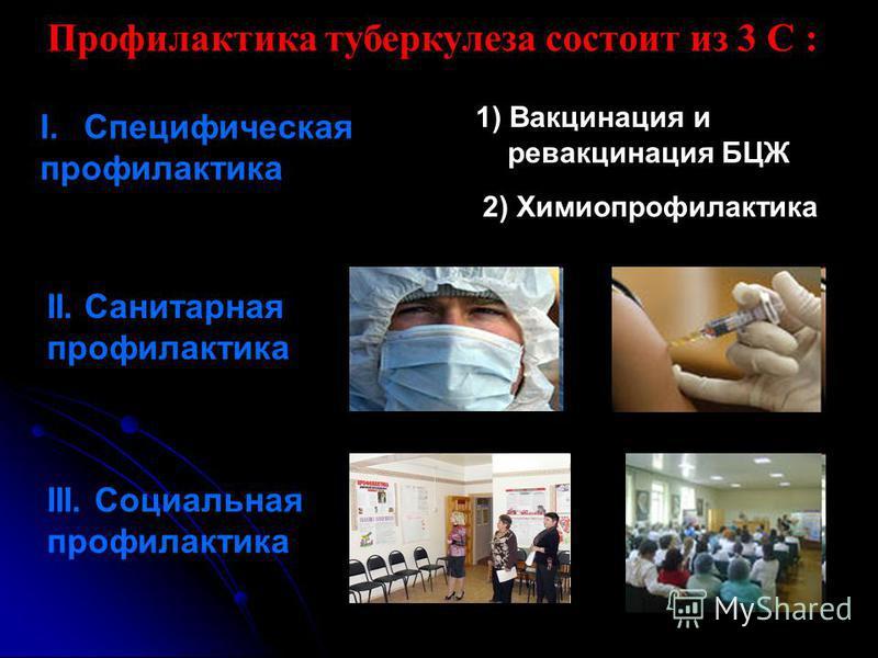 Профилактика туберкулеза состоит из 3 С : I.Специфическая профилактика II. Санитарная профилактика III. Социальная профилактика 1) Вакцинация и ревакцинация БЦЖ 2) Химиопрофилактика