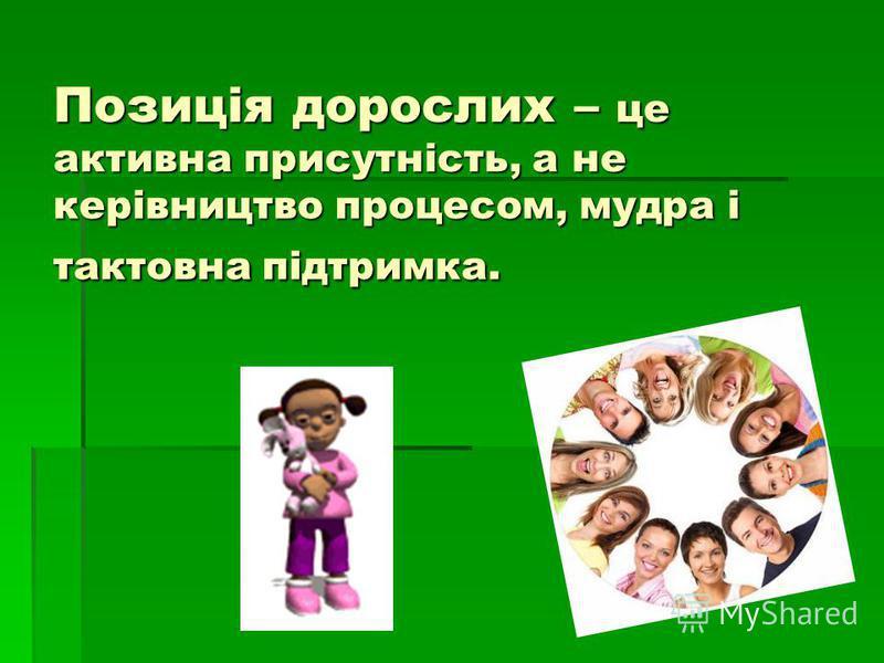 Позиція дорослих – це активна присутність, а не керівництво процесом, мудра і тактовна підтримка.