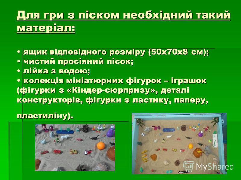 Для гри з піском необхідний такий матеріал: ящик відповідного розміру (50x70x8 см); чистий просіяний пісок; лійка з водою; колекція мініатюрних фігурок – іграшок (фігурки з «Кіндер-сюрпризу», деталі конструкторів, фігурки з ластику, паперу, пластилін