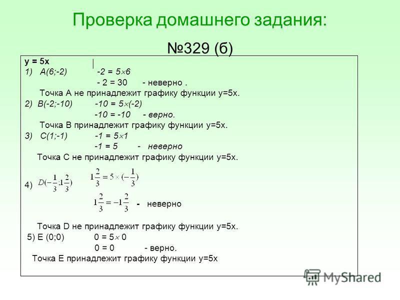 Проверка домашнего задания: 329 (б) у = 5 х 1) А(6;-2) -2 = 5 6 - 2 = 30 - неверно. Точка А не принадлежит графику функции у=5 х. 2) В(-2;-10) -10 = 5 (-2) -10 = -10 - верно. Точка В принадлежит графику функции у=5 х. 3) С(1;-1) -1 = 5 1 -1 = 5 - нев