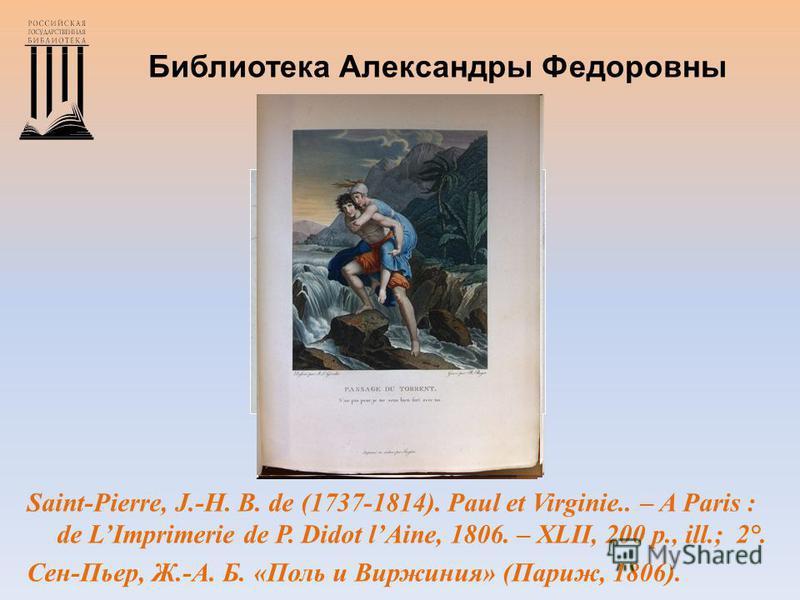 Библиотека Александры Федоровны Saint-Pierre, J.-H. B. de (1737-1814). Paul et Virginie.. – A Paris : de LImprimerie de P. Didot lAine, 1806. – XLII, 200 p., ill.; 2°. Сен-Пьер, Ж.-А. Б. «Поль и Виржиния» (Париж, 1806).