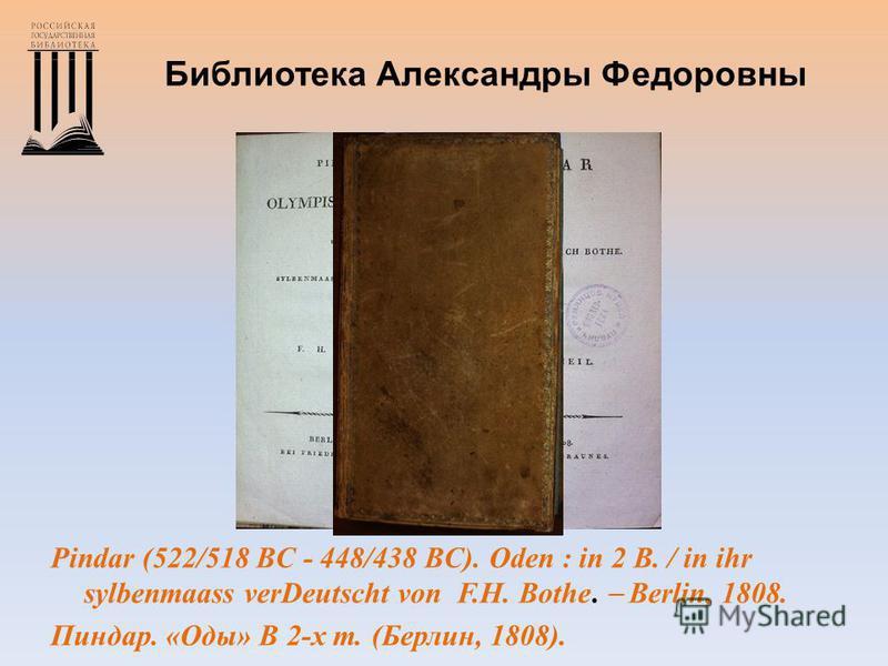 Библиотека Александры Федоровны Pindar (522/518 BC - 448/438 BC). Oden : in 2 B. / in ihr sylbenmaass verDeutscht von F.H. Bothe. Berlin, 1808. Пиудар. «Оды» В 2-х т. (Берлин, 1808).