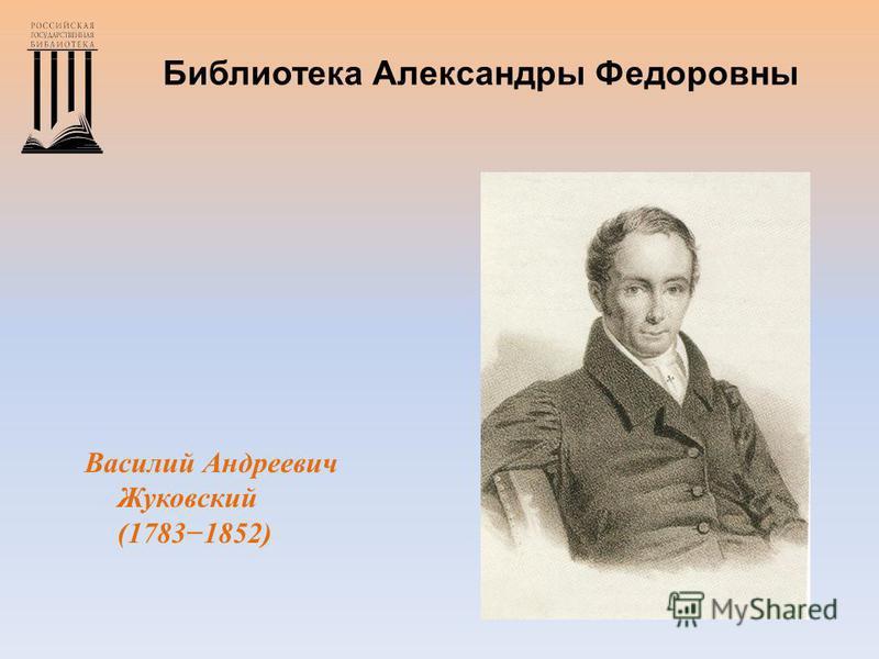 Библиотека Александры Федоровны Василий Андреевич Жуковский (17831852)