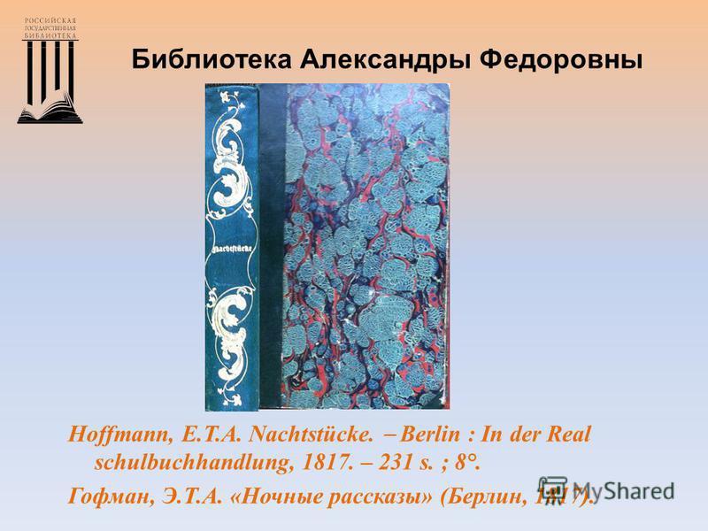 Библиотека Александры Федоровны Hoffmann, E.T.A. Nachtstücke. Berlin : In der Real schulbuchhandlung, 1817. – 231 s. ; 8°. Гофман, Э.Т.А. «Ночные рассказы» (Берлин, 1817).