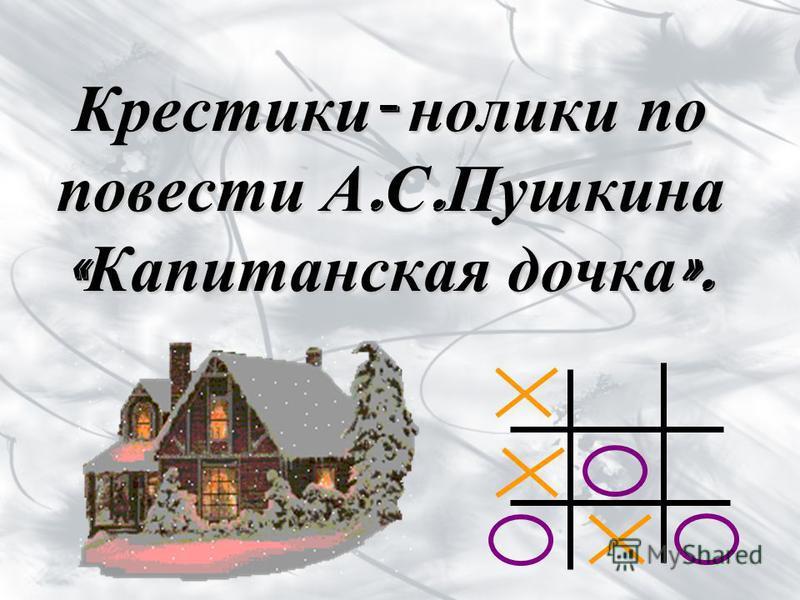Крестики - нолики по повести А. С. Пушкина « Капитанская дочка ».