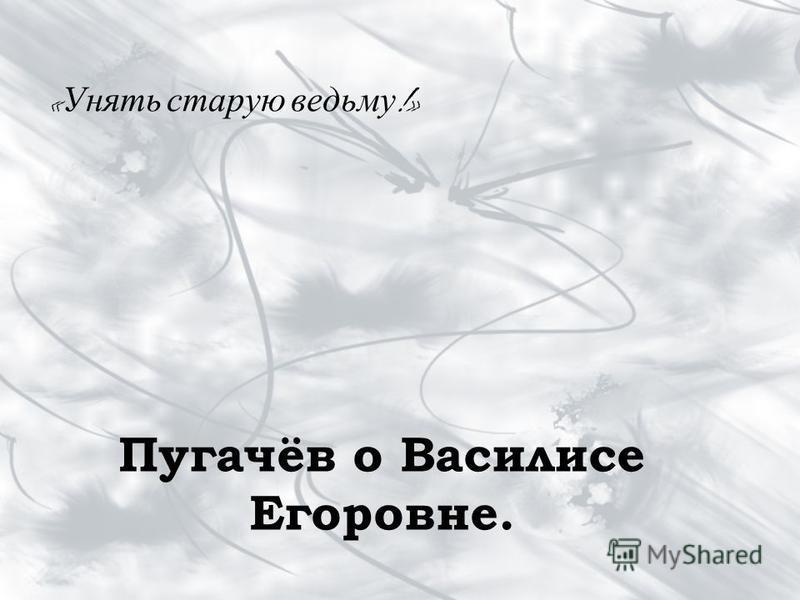 « Унять старую ведьму !» Пугачёв о Василисе Егоровне.