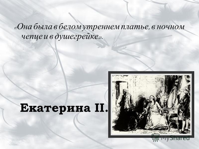 « Она была в белом утреннем платье, в ночном чепце и в душегрейке ». Екатерина II.