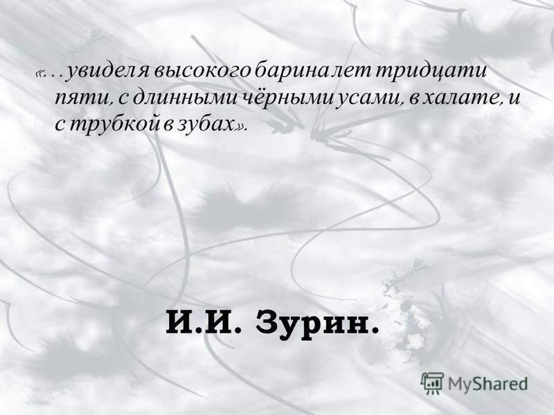 И.И. Зурин. «… увидел я высокого барина лет тридцати пяти, с длинными чёрными усами, в халате, и с трубкой в зубах ».