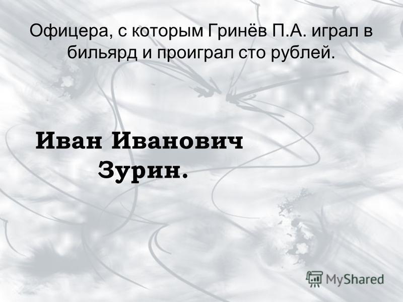 Офицера, с которым Гринёв П.А. играл в бильярд и проиграл сто рублей. Иван Иванович Зурин.