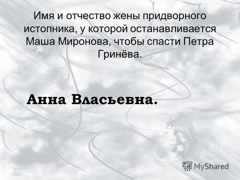 Имя и отчество жены придворного истопника, у которой останавливается Маша Миронова, чтобы спасти Петра Гринёва. Анна Власьевна.