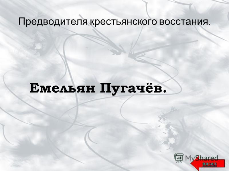 Предводителя крестьянского восстания. Емельян Пугачёв. назад