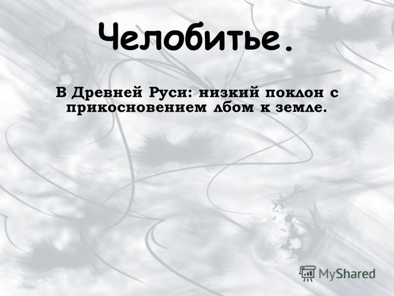 Челобитье. В Древней Руси: низкий поклон с прикосновением лбом к земле.