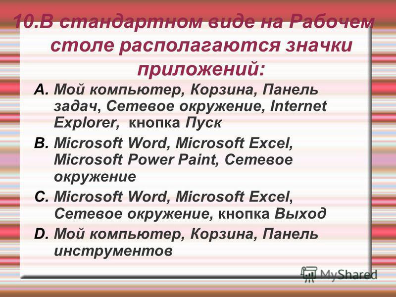 10. В стандартном виде на Рабочем столе располагаются значки приложений: A.Мой компьютер, Корзина, Панель задач, Сетевое окружение, Internet Explorer, кнопка Пуск B.Microsoft Word, Microsoft Excel, Microsoft Power Paint, Сетевое окружение C.Microsoft