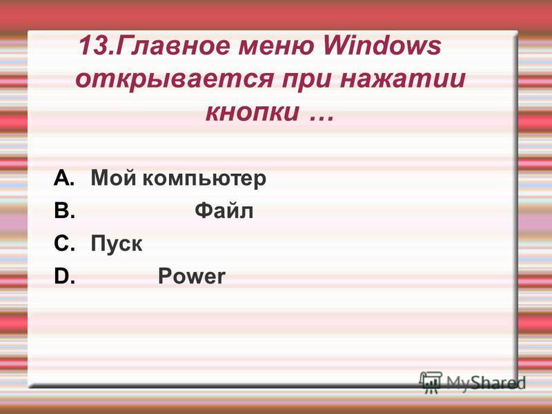 13. Главное меню Windows открывается при нажатии кнопки … A.Мой компьютер B. Файл C.Пуск D. Power