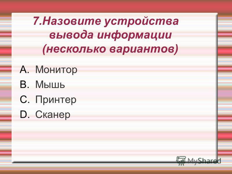 7. Назовите устройства вывода информации (несколько вариантов) A.Монитор B.Мышь C.Принтер D.Сканер