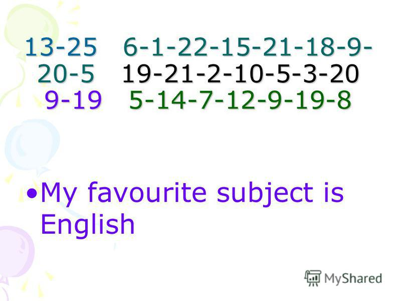 13-25 6-1-22-15-21-18-9- 20-5 19-21-2-10-5-3-20 9-19 5-14-7-12-9-19-8 My favourite subject is English
