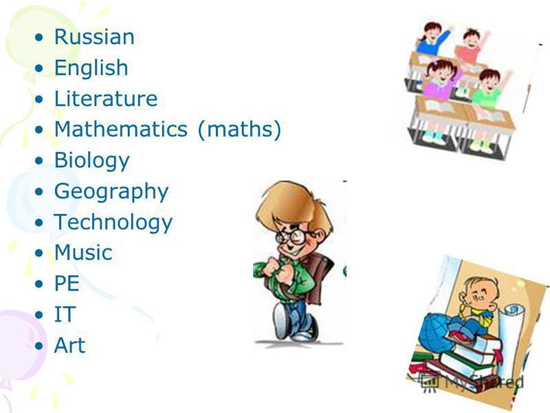 Russian English Literature Mathematics (maths) Biology Geography Technology Music PE IT Art