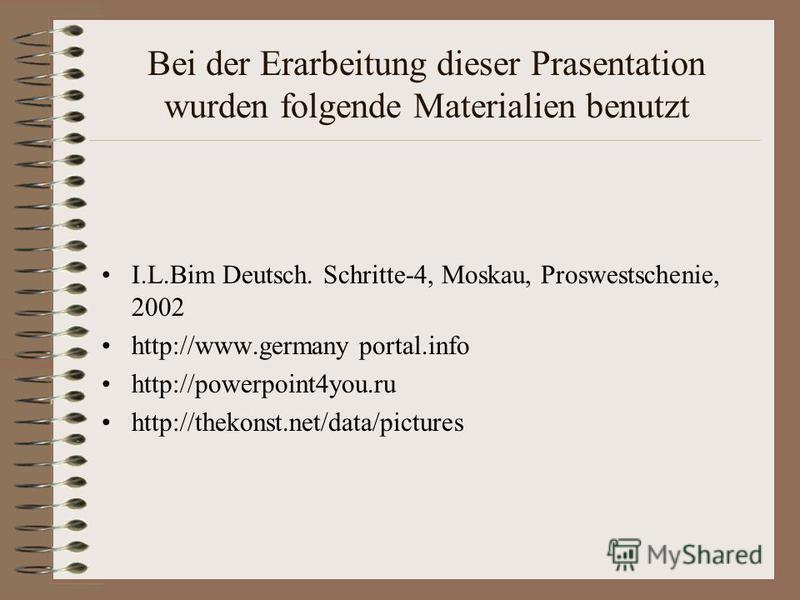 Bei der Erarbeitung dieser Prasentation wurden folgende Materialien benutzt I.L.Bim Deutsch. Schritte-4, Moskau, Proswestschenie, 2002 http://www.germany portal.info http://powerpoint4you.ru http://thekonst.net/data/pictures