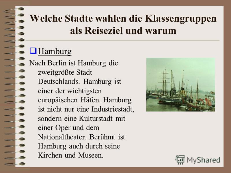 Welche Stadte wahlen die Klassengruppen als Reiseziel und warum Hamburg Nach Berlin ist Hamburg die zweitgrößte Stadt Deutschlands. Hamburg ist einer der wichtigsten europäischen Häfen. Hamburg ist nicht nur eine Industriestadt, sondern eine Kulturst