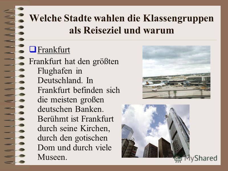 Welche Stadte wahlen die Klassengruppen als Reiseziel und warum Frankfurt Frankfurt hat den größten Flughafen in Deutschland. In Frankfurt befinden sich die meisten großen deutschen Banken. Berühmt ist Frankfurt durch seine Kirchen, durch den gotisch