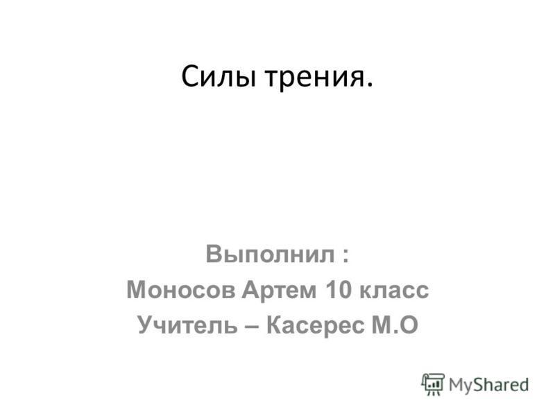 Силы трения. Выполнил : Моносов Артем 10 класс Учитель – Касерес М.О