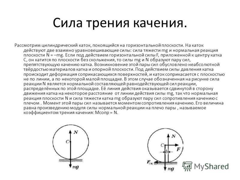 Сила трения качения. Рассмотрим цилиндрический каток, покоящийся на горизонтальной плоскости. На каток действуют две взаимно уравновешивающие силы: сила тяжести mg и нормальная реакция плоскости N = –mg. Если под действием горизонтальной силы F, прил