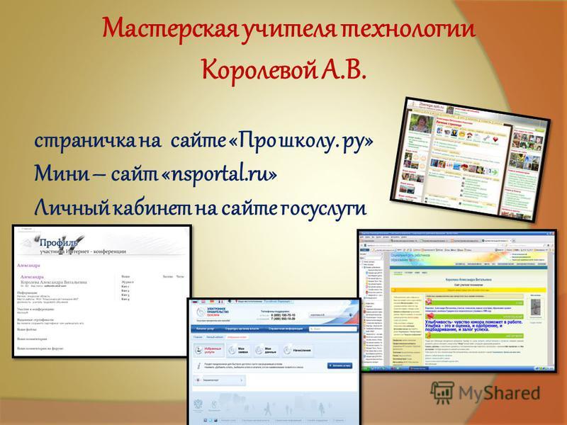 страничка на сайте «Про школу. ру» Мини – сайт «nsportal.ru» Личный кабинет на сайте госуслуги Мастерская учителя технологии Королевой А.В.