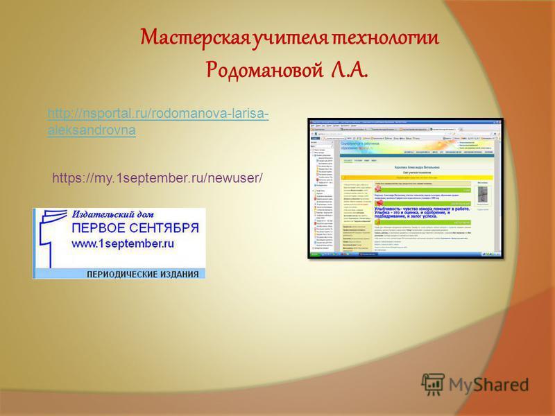 http://nsportal.ru/rodomanova-larisa- aleksandrovna Мастерская учителя технологии Родомановой Л.А. https://my.1september.ru/newuser/