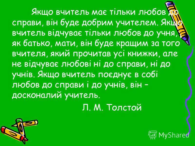 Якщо вчитель має тільки любов до справи, він буде добрим учителем. Якщо вчитель відчуває тільки любов до учня, як батько, мати, він буде кращим за того вчителя, який прочитав усі книжки, але не відчуває любові ні до справи, ні до учнів. Якщо вчитель