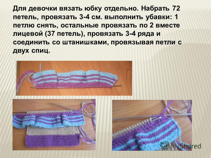 Для девочки вязать юбку отдельно. Набрать 72 петель, провязать 3-4 см. выполнить убавки: 1 петлю снять, остальные провязать по 2 вместе лицевой (37 петель), провязать 3-4 ряда и соединить со штанишками, провязывая петли с двух спиц.