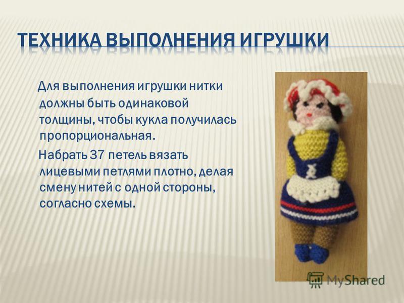 Для выполнения игрушки нитки должены быть одинаковой толщины, чтобы кукла получилась пропорциональная. Набрать 37 петель вязать лицевыми петлями плотно, делая смену нитей с одной стороны, согласно схемы.
