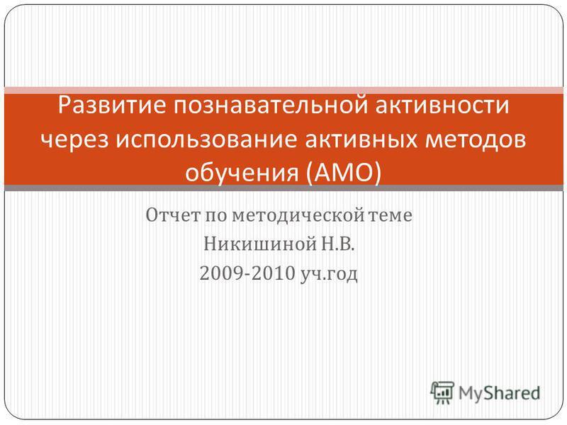 Отчет по методической теме Никишиной Н. В. 2009-2010 уч. год Развитие познавательной активности через использование активных методов обучения ( АМО )