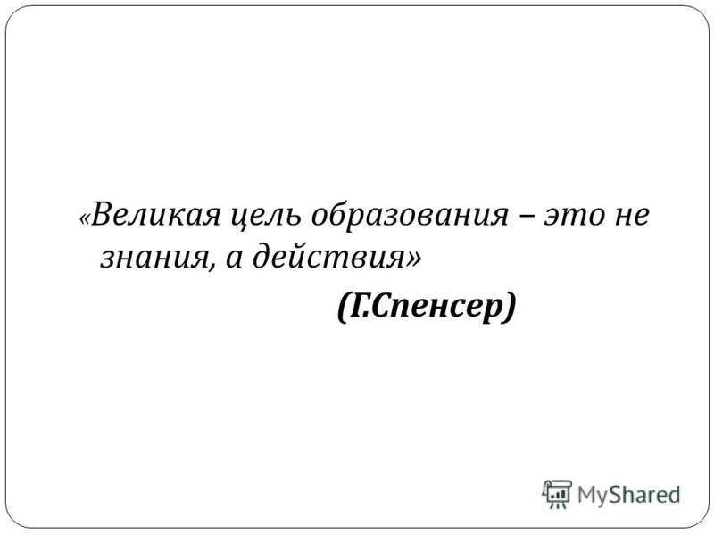 « Великая цель образования – это не знания, а действия » ( Г. Спенсер )
