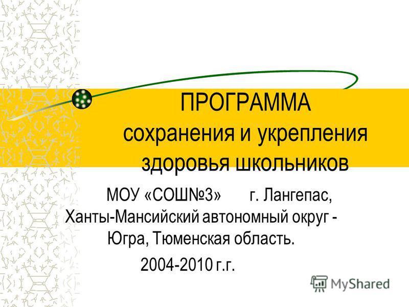 ПРОГРАММА сохранения и укрепления здоровья школьников МОУ «СОШ3» г. Лангепас, Ханты-Мансийский автономный округ - Югра, Тюменская область. 2004-2010 г.г.