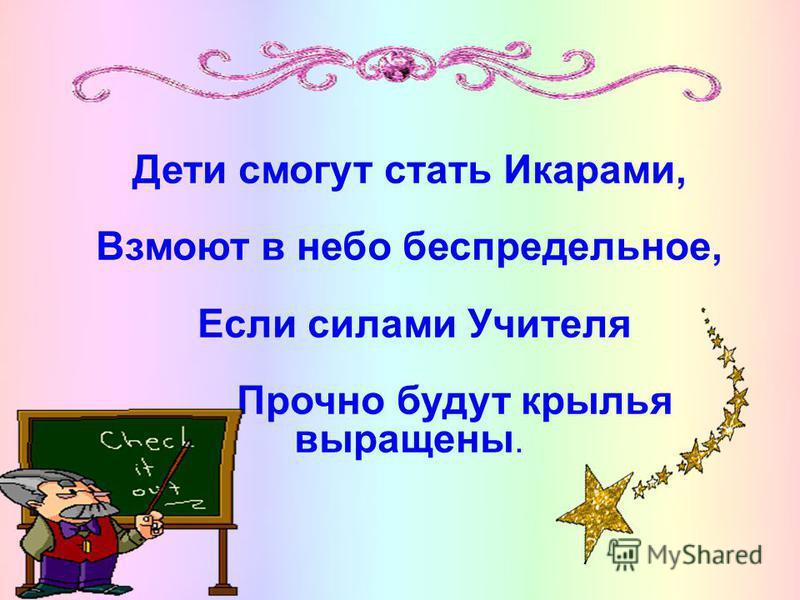 Дети смогут статьИкарами, Взмоют в небо беспредельное, Если силами Учителя Прочно будут крылья выращены.