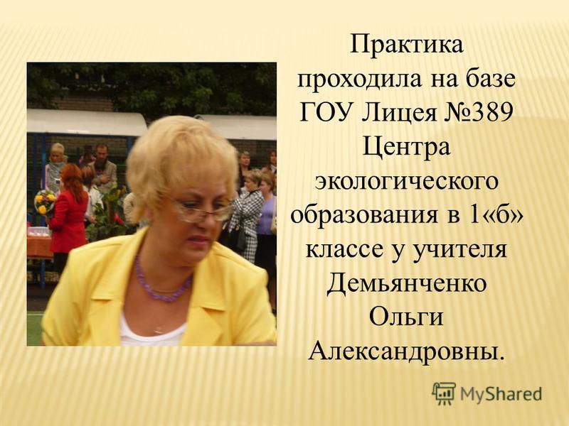 Практика проходила на базе ГОУ Лицея 389 Центра экологического образования в 1«б» классе у учителя Демьянченко Ольги Александровны.